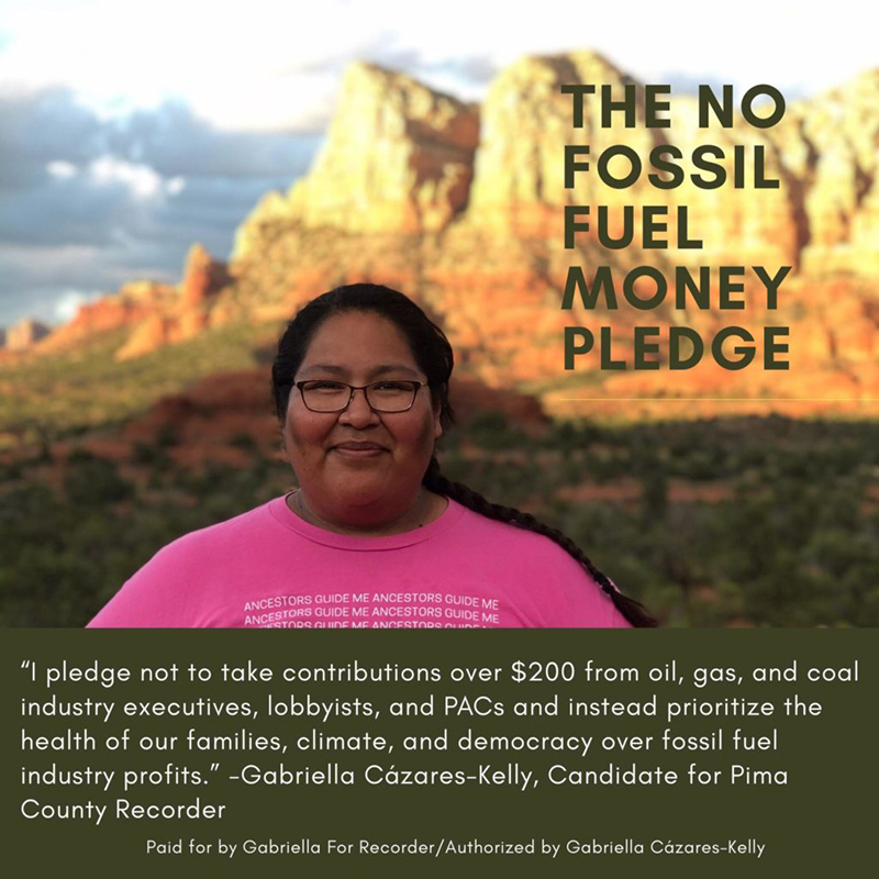 "Image: Gabriella smiling into the camera wearing a t-shirt that says, ""My Ancestors Guide Me."" Sedona mountains are in the background and The No Fossil Fuel Money Pledge: ""I pledge not to take contributions over $200 from oil, gas, and coal industry executives, lobbyists, and PACs and instead prioritize the health of our families, climate, and democracy over fossil fuel industry profits. -Gabriella Cázares-Kelly, Candidate for Pima County Recorder"" Paid for by Gabriella For Recorder/Authorized by Gabriella Cázares-Kelly"