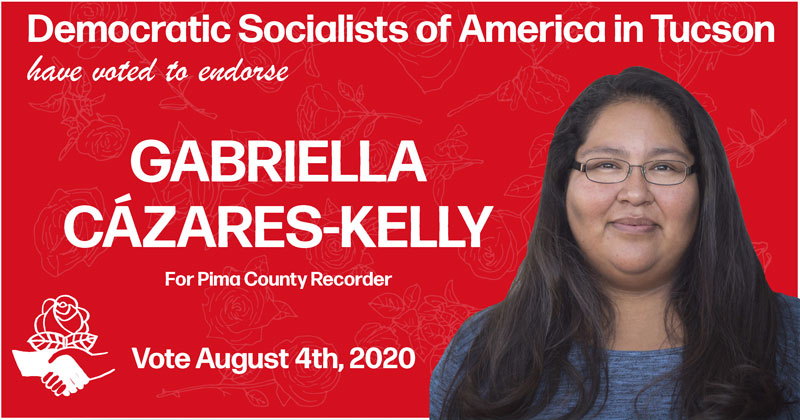 Image: Graphic with photo of Gabriella with red background and DSA hand to hand and rose logo Text reads: Democratic Socialists of America in Tucson have voted to endorse Gabriella Cázares-Kelly for Pima County Recorder. Vote August 4, 2020