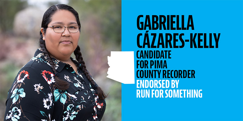 Image: Graphic with photo of Gabriella with the following text: Gabriella Cázares-Kelly, candidate for Pima County Recorder, Endorsed by Run For Something. The shape of Arizona sits between the photo and the text.