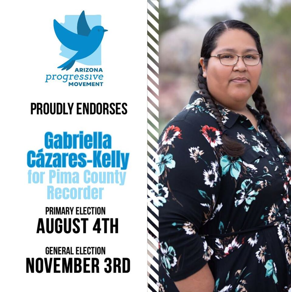 "White graphic with blue bird and logo that reads, ""Arizona Progressive Movement proudly endorses Gabriella Cázares-Kelly for Pima County Recorder, Primary Election, August 4th, General Election, November 3rd. A photo of Gabriella fills half the page."