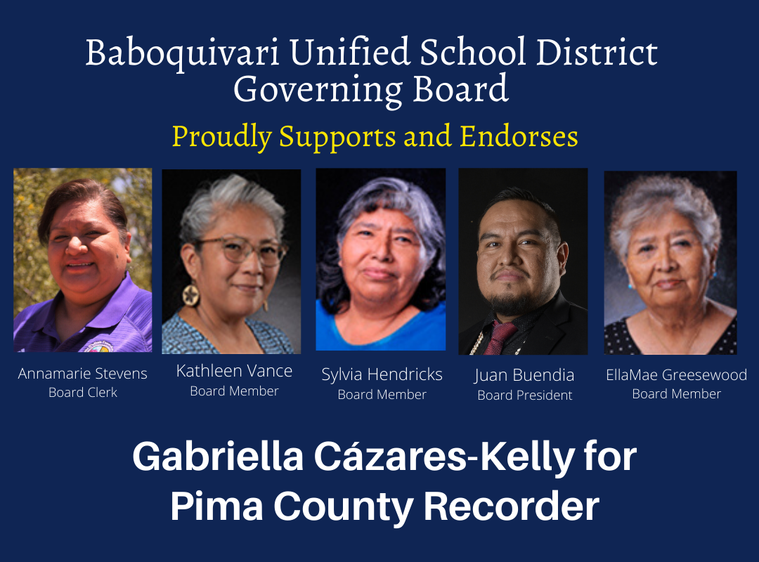 Image Description: Blue graphic with yellow and white text that reads: Baboquivari Unified School District Governing Board Proudly Supports and endorses Gabriella Cázares-Kelly for Pima County Recorder. Photos of the 5 board members appear side by side, the names and photos are:Annamarie Stevens, Board Clerk; Kathleen Vance, Board Member, Sylvia Hendricks, Board Member, Juan Buendia, Board President, EllaMae Greasewood, Board Member