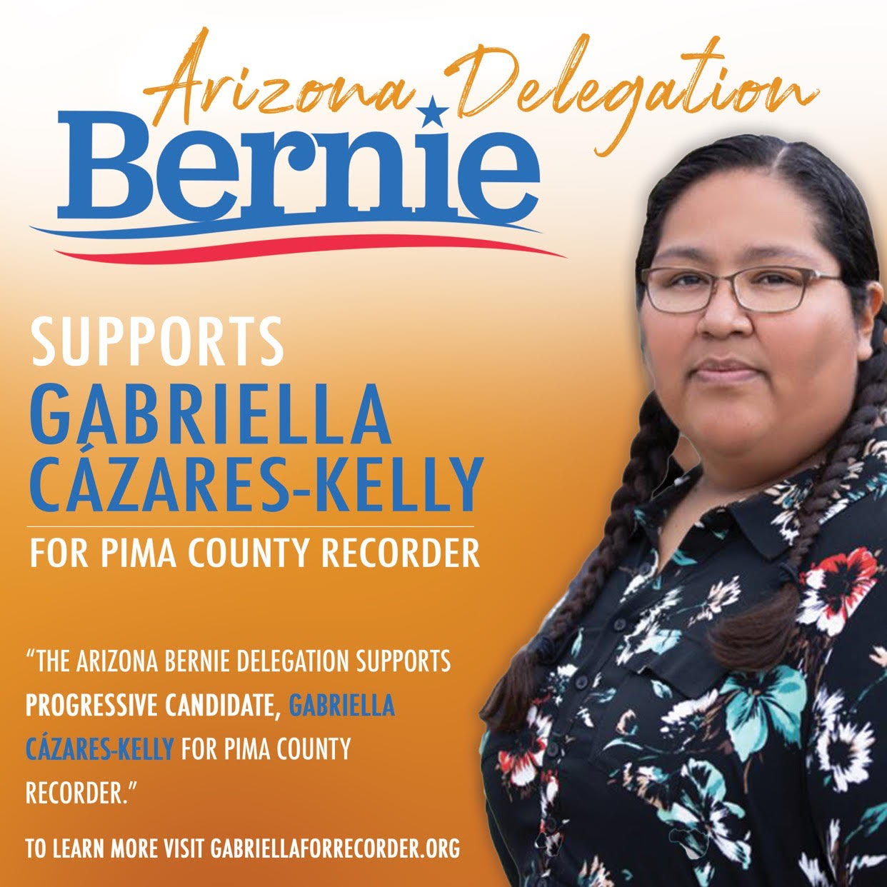 "Graphic with photo of Gabriella and ombre orange background. Arizona Delegation Bernie supports Gabriella Cázares-Kelly for Pima County Recorder. ""The Arizona Bernie Delegation supports progressive candidate, Gabriella Cázares-Kelly, for Pima County Recorder."" To learn more visit GabriellaForRecorder.org"