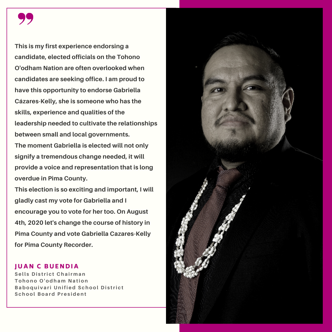 Graphic with text and photo of Juan Buendia, wearing a tie and seashells. Hot pink accents frame the image. The text reads: This is my first experience endorsing a candidate, elected officials on the Tohono O'odham Nation are often overlooked when candidates are seeking office. I am proud to have this opportunity to endorse Gabriella Cázares-Kelly, she is someone who has shared the same lived experiences as rural and tribal communities. Gabriella has the skills, experience and qualities of the leadership needed to cultivate the relationships between small and local governments. The moment Gabriella is elected will not only signify a tremendous change needed, it will provide a voice and representation that is long overdue in Pima County. This election is so exciting and important, I will gladly cast my vote for Gabriella and I encourage you to vote for her too. On August 4th, 2020 let's change the course of history in Pima County and vote Gabriella Cázares-Kelly for Pima County Recorder - Juan C. Buendia, Sells District Chairman, Tohono O'odham Nation, Baboquivari Unified School District School Board President