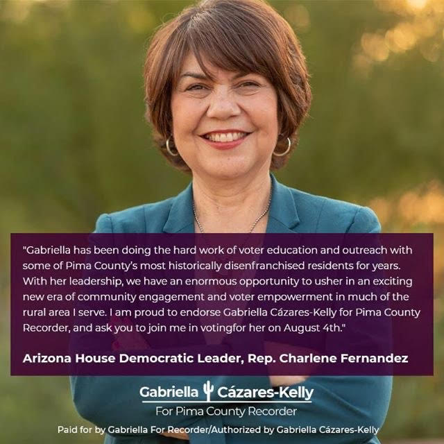 """Image description: A photo of Representative Fernandez, outdoors with a green background, wearing a blue blazer and smiling at the camera is overlaid with the Gabriella For Recorder Logo and the following text: """"Gabriella has been doing the hard work of voter education and outreach with some of Pima County's most historically disenfranchised residents for years. With her leadership, we have an enormous opportunity to usher in an exciting new era of community engagement and voter empowerment in much of the rural area I serve. I am proud to endorse Gabriella Cázares-Kelly for Pima County Recorder, and ask you to join me in voting for her on August 4th."""" Arizona House Democratic Leader, Rep. Charlene Fernandez"""