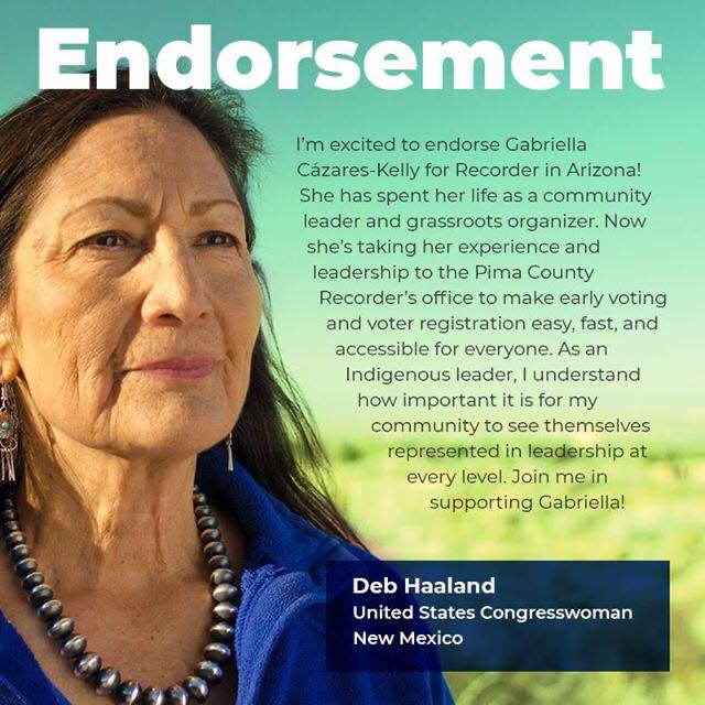 """Image Graphic with photo of Congresswoman Deb Haaland looking off camera. The words """"endorsement"""" are in bold letters with the following text curved around her image: """"I'm excited to endorse Gabriella Cázares-Kelly for Recorder in Arizona! She has spent her life as a community leader and grassroots organizer. Now she's taking her experience and leadership to the Pima County Recorder's office to make early voting and voter registration easy, fast, and accessible for everyone. As an Indigenous leader, I understand how important it is for my community to see themselves represented in leadership at every level. Join me in supporting Gabriella!"""" -Deb Haaland, United States Congresswoman, New Mexico"""