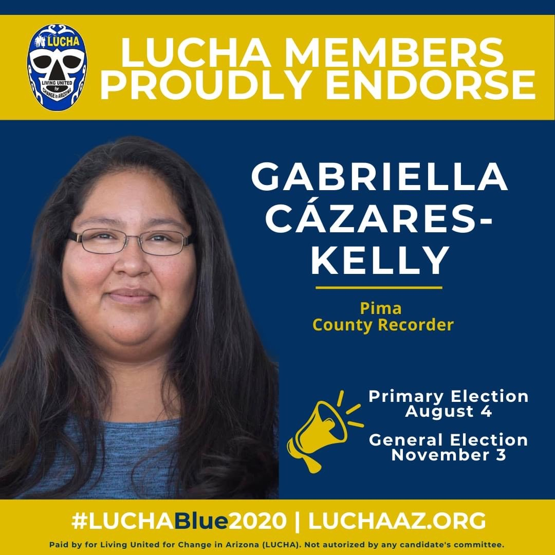 Image: Blue and gold announcement with Luchadore Facemask logo and photo of Gabriella smiling and bullhorn symbol. Text reads: LUCHA members proudly endorse Gabriella Cázares-Kelly, Pima County Recorder, Primary Election August 4, General Election November 3, #LUCHABlue2020 LUCHAAZ.ORG Paid by for Living United for Change in Arizona (LUCHA). Not authorized by an candidate's committee