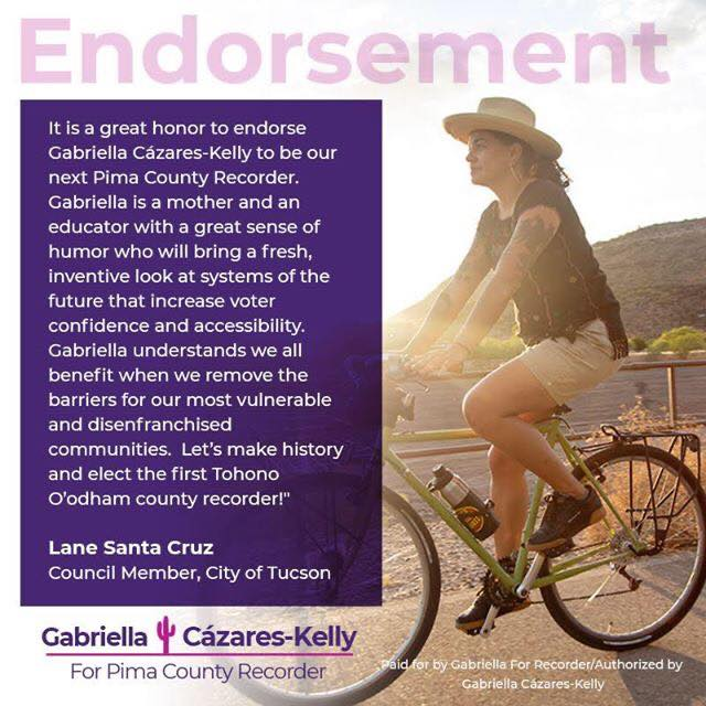 "Image Description: Photo of Councilmember Santa Cruz wearing a hat, riding a bicycle and looking forward. A ray of sunlight is shining through. The Gabriella For Recorder logo with saguaro cactus is overlaid on the image, as well as a Paid for by Gabriella For Recorder/Authorized by Gabriella Cázares-Kelly disclaimer. The following text appears on the graphic: ""It is a great honor to endorse Gabriella Cázares-Kelly to be our next Pima County Recorder. Gabriella is a mother and an educator with a great sense of humor who will bring a fresh, inventive look at systems of the future that increase voter confidence and accessibility. Gabriella understands we all benefit when we remove the barriers for our most vulnerable and disenfranchised communities. Let's make history and elect the first Tohono O'odham county recorder!"" Lane Santa Cruz, Council Member, City of Tucson"