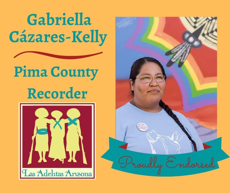 Image Description: Yellow graphic with a photo of Gabriella, standing in front of a rainbow colored mural with the glimple of a basket design and feathers. The Las Adelitas Logo, the silhouette of three women soldiers from Mexican Revolution era, leaning on each other and two leaning on rifles. The text in turquoise reads: Gabriella Cázares-Kelly, Pima County Recorder, Las Adelitas Arizona, Proudly Endorsed.