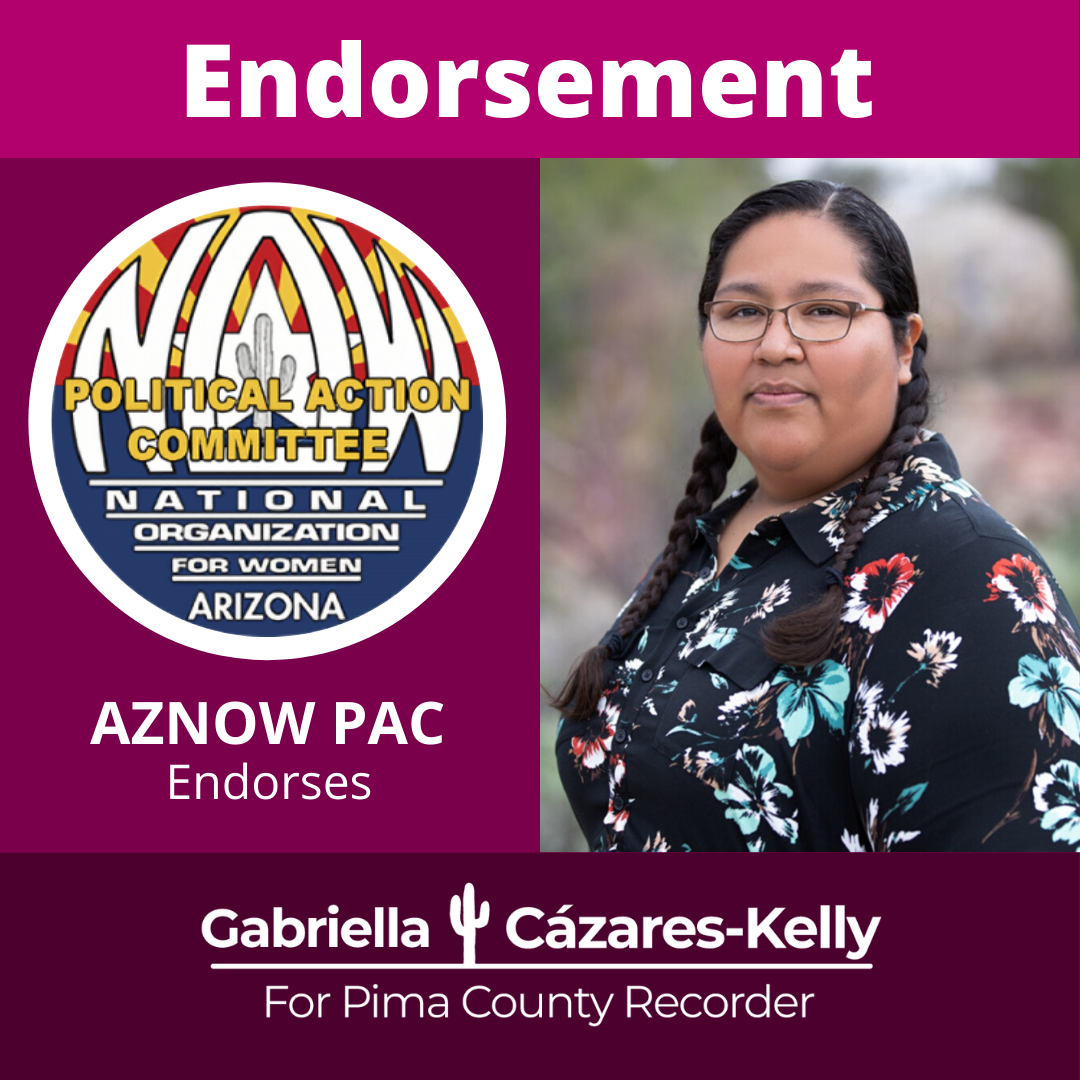 "Image Description: Magenta graphic with a photo of Gabriella and the National Organization for Women - Tucson logo. The text reads ""Endorsement. AZNOW PAC Endorses Gabriella Cázares-Kelly. The NOW Logo is a circle logo with the State of Arizona Flag in the background with the letters N.O.W. stretched to fin inside. A saguaro cactus sits in the middle. The text on the logo reads: National Organization for Women Arizona, Political Action Committee."
