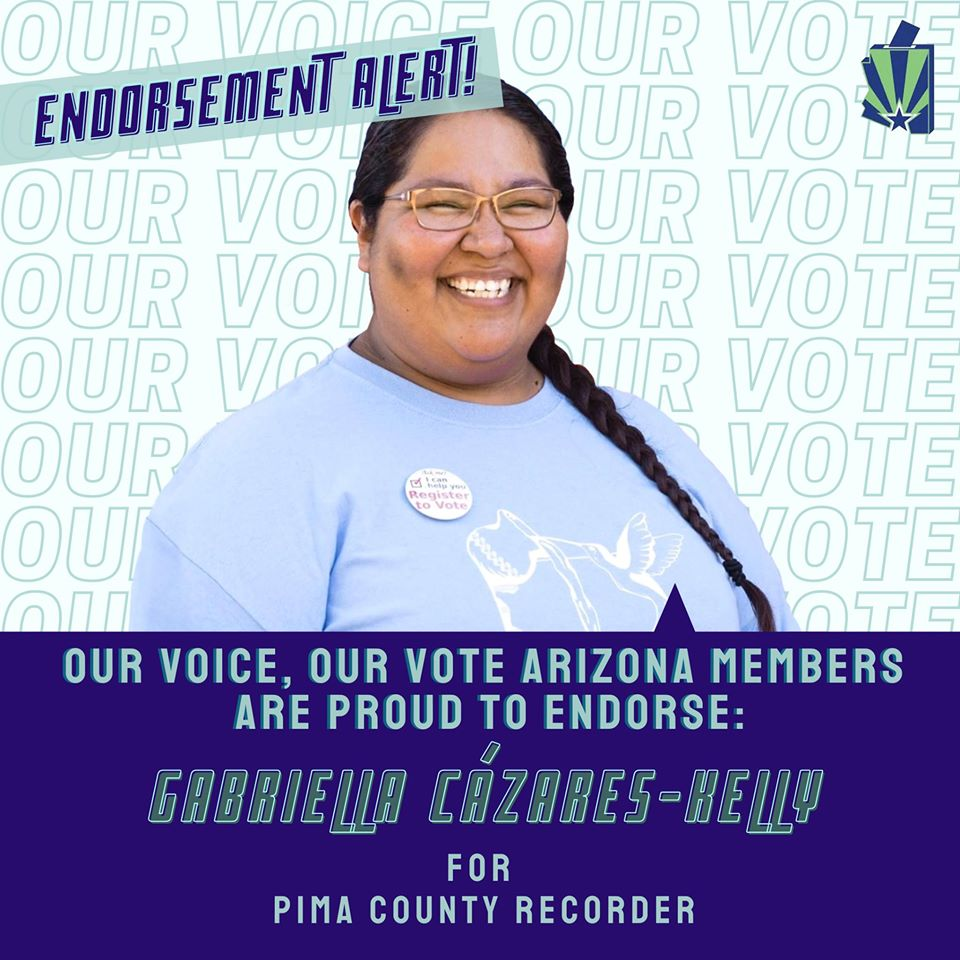 "Image: Graphic with photo of Gabriella smiling, wearing a ""I can help you register to vote"" pin on her t-shirt. ""Our Voice Our Vote"" Our Voice text appears as a background. State of Arizona green and blue flag are in corner with checkmark. The text reads: ""Our Vote Arizona members are proud to endorse Gabriella Cázares-Kelly for Pima County Recorder!"""